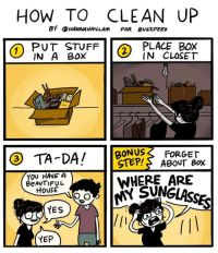 Beautiful, Memes, and House: HOW TO CLEAN UP  BY@HANNAHHILLAM FOR BU2ZFEED  INT SKF ACELPX  PUT STUFFI(  IN A BOX  PLACE B0X  IN CLOSET  2  BONUS FORGET  TA-DA! 1STEPS ABOUT Box  WHERE ARE  の,11 SUNGLASS  3  YOv HAVE A  BEAUTIFUL  HousE  YES  YEP How to clean up (by @hannahhillam)