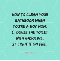 Accurate. (via: Mommy Cusses): HOW TO CLEAN YOUR  BATHROOM WHEN  YOU'RE A BOY MOM:  1) DouSE THE TOILET  WITH GASOLINE.  2) LIGHT IT ON FIRE. Accurate. (via: Mommy Cusses)