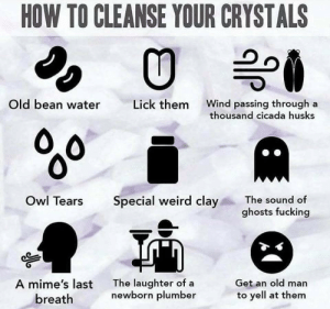 Educational: HOW TO CLEANSE YOUR CRYSTALS  Old bean water  Wind passing through  thousand cicada husks  Lick them  a  %0  Owl Tears  Special weird clay  The sound of  ghosts fucking  The laughter of a  newborn plumber  A mime's last  Get an old man  to yell at them  breath  P Educational