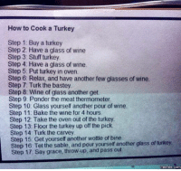Dank, 🤖, and Step: How to Cook a Turkey  Step 1: Buy a turkey  Step 2: Have a glass of wine  Step 3 Stuff turkey  Step 4: Have a glass of wine.  Step 5. Put turkey in oven.  Step 6: Relax, and have another few glasses of wine.  Step 7: Turk the bastey  Step 8 Wine of glass another get  Step 9: Ponder the meat thermometer  Step 10: Glass yourself another pour of wine.  Step 11: Bake the wine for 4 hours  Step 12: Take the oven out of the turkey.  Step 13 Floor the turkey up off the pick.  Step 14 Turk the carvey  Step Get yourself another wottle of bine  turkey.  Step 16 Tet the sable, and pour yourself another glass of Step 17: Say grace, throw-up, and pass out  memes COM How to cook a Turkey: