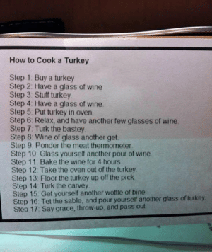 epicjohndoe:  How To Turkey Your Cook: How to Cook a Turkey  Step 1 Buy a turkey  Step 2: Have a glass of wine  Step 3 Stuff turkey  Step 4 Have a glass of wine  Step 5 Put turkey in oven  Step 6 Relax, and have another few glasses of wine  Step 7: Turk the bastey  Step 8: Wine of glass another get  Step 9 Ponder the meat thermometer  Step 10: Glass yourself another pour of wine.  Step 11: Bake the wine for 4 hours  Step 12. Take the oven out of the turkey  Step 13. Floor the turkey up off the pick  Step 14 Turk the carvey  Step 15: Get yourself another wottle of bine  Step 16 Tet the sable, and pour yourself another glass of turkey  Step 17: Say grace, throw-up, and pass out epicjohndoe:  How To Turkey Your Cook