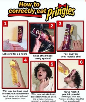 Secret thumbb: How to  correctly eat  pingles  1  2  Pringles  ingles  ABQ  BQ  Peel away its  Let stand for 2-3 hours  Rinse off all those  dead metallic shell  nasty spiders!  With your dominant hand,  activate your secret thumb  (you'll wanna get a real good  grip on those bad boys)  You've reached  your full potential  (I knew you could do it.  You're so smart and beautiful)  Eniov a good snack!  With your pathetic hand,  dislocate Crillman's Lock.  (this is the joint that makes  your mouth so small and useless) Secret thumbb