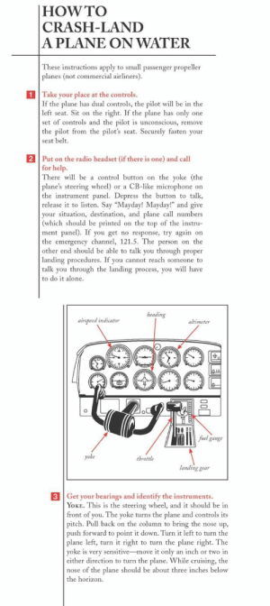 "awesomage:  The Worst-Case Scenario Survival Handbook: Man Skills  : |HOW TO  CRASH-LAND  A PLANE ON WATER  These instructions apply to small passenger propeller  planes (not commercial airliners).  1 Take your place at the controls.  If the plane has dual controls, the pilot will be in the  left seat. Sit on the right. If the plane has only one  set of controls and the pilot is unconscious, remove  the pilot from the pilot's seat. Securely fasten your  seat belt.  2 Put on the radio headset (if there is one) and call  for help.  There will be a control button on the yoke (the  plane's steering wheel) or a CB-like microphone on  the instrument panel. Depress the button to talk  release it to listen. Say ""Mayday! Mayday!"" and give  your situation, destination, and plane call numbers  (which should be printed on the top of the instru-  ment panel). If you get no response, try again on  the emergency channel, 121.5. The person on the  other end should be able to talk you through proper  landing procedures. If you cannot reach someone to  talk you through the landing process, you will have  to do it alone.   beading  airspeed indicator  altimeter  fuel gauge  yoke  throttle  landing gear  3 Get your bearings and identify the instruments.  YOKE. This is the steering wheel, and it should be in  front of you. The yoke turns the plane and controls its  pitch. Pull back on the column to bring the nose up,  push forward to point it down. Turn it left to turn the  plane left, turn it right to turn the plane right. The  yoke is very sensitive-move it only an inch or two in  either direction to turn the plane. While cruising, the  nose of the plane should be about three inches below  the horizon.  ф awesomage:  The Worst-Case Scenario Survival Handbook: Man Skills"