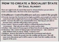 """FWD: the True Socialist Agenda: HOW TO CREATE A SOCIALIST STATE  BY SAUL ALINSKY  There are eight levels of control that must be obtained before you are able to  create a socialist state. The first is the most important.  1) Healthcare-control healthcare and you control the people  2) Poverty-Increase the Poverty level as high as possible, poor people are easier to  control and will not fight back if you are providing everything for them to live.  3 Debt-Increase the debt to an unsustainable level. That way you are able to  increase taxes, and this will produce more poverty.  4) Gun Control--Remove people's ability to defend themselves from the  Government. That way you are able to create a police state.  5) Welfare-Take control of every aspect of their lives (Food, Housing, and Income)  6) Education-Take control of what people read and listen to-take control of  what children learn in school. Think: """"Common Core""""  7) Religion-Remove the belief in God from the Government and schools.  8) class warfare-Divide the people into the wealthy and the poor. This will  cause more discontent and it will be easier to take (Tax) the wealthy with the  support of the poor. FWD: the True Socialist Agenda"""