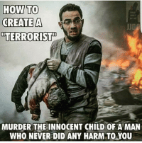 """""""Terrorist"""". ~N: HOW TO  CREATE A  TERRORIST  MURDER THEINNOCENT CHILD OF A MAN  WHO NEVER DID ANY HARM TO YOU """"Terrorist"""". ~N"""