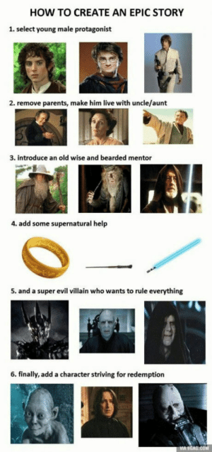9gag, Movies, and Parents: HOW TO CREATE AN EPIC STORY  1. select young male protagonist  2. remove parents, make him live with uncle/aunt  3. introduce an old wise and bearded mentor  4. add some supernatural help  5. and a super evil villain who wants to rule everything  6. finally, add a character striving for redemption  9GAG.COM Talk about original movies