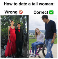 Memes, Date, and How To: How to date a tall woman:  Wrong O Correct  Wrong Correct They see us rollin', they hatin' (follow @hollywoodsquares but don't roll into my dms unless you're 8'0)
