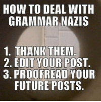 HOW TO DEAL WITH  GRAMMAR NAZIS  1. THANK THEM  2. EDIT YOUR POST  3. PROOFREAD YOUR  FUTURE POSTS I need to make this my profile picture for a bit. 🤔