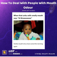 "Click, Memes, and How To: How To Deal With People With Mouth  Odour  SWIPE LEFT TO READ  When that unku with smelly mouth  says ""Hi Binaaaaaaa'""  Smelly mouth Uncu have come this morning  again  LIST via  LLJJ www.KRAKS.co  @f y皋過@kraksTV 