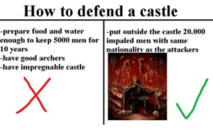 omg-humor:Game of thrones should take notes from this guy .: How to defend a castle  -prepare food and water  enough to keep 5000 men for impaled men with same  10 years  -have good archers  -have impregnable castle  -put outside the castle 20.000  nationality as the attackers omg-humor:Game of thrones should take notes from this guy .