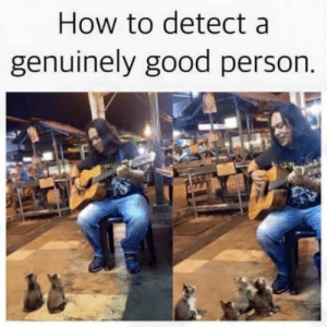 Good, Heart, and How To: How to detect a  genuinely good person. I hope this warms your heart