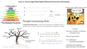 "How to Discourage Meaningful/Rational Discourse Starterpack: How to Discourage Meaningful/Rational Discourse Starterpack  Central Point Refutation  explicitiyutes the coral point  Refutation  finds mistakes andplainhy using citations  If other party's opinion doesn't hold  Comment removed by moderator  3 hours ago (25 children)  Counter-Argument  contradicts backegip with reasoning and/oreporting evidence  Contradiction  THIS IS FINE.  e Comment deleted by user  4 hours ago (2 children)  u/  states the opposing case with little or no supporting evidence  -6 points · 3 hours ago (2 children)  POSTS  COMMENTS  Tone Response  critical to the tone of another without attacking the substance of their argument  Ad Hominem  attacks another's characteristics or authority but not the substance of their argument  Name-Calling  Thought-terminating cliché  sounds similar to this: you are an ass hat  The Debate Pyramid  A thought-terminating cliché is a saying, often a tautology, that is repeated in order to  relieve the stress of cognitive dissonance by avoiding all further consideration of a matter.  If it does  Metaphysics  Epistemology  ""turn back now/don't scroll down,  it only gets worse""  -Cosmology  321 points · 3 hours ago  Logic  Realism  Ethics  Theology  + For some real salt: sort by controversial.  Idealism  Reply Give Award Share Report Save  ""inb4 post gets locked""  Aesthetics  Etc.  95 points · 1 hour ago  ""ITT:x defenders/  sympathizers/apologists""  the only perspective  + No need. This thread is a fuckin' salt mine.  that matters  Reply Give Award Share Report Save  something about brigading,  and/or the state of the subreddit How to Discourage Meaningful/Rational Discourse Starterpack"