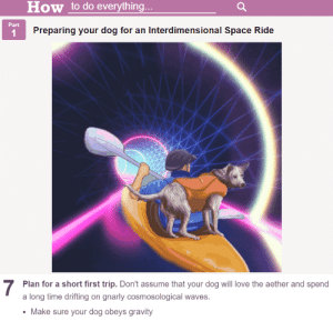 Love, Waves, and Good: How to do everything  Part  Preparing your dog for an Interdimensional Space Ride  7  Plan for a short first trip. Don't assume that your dog will love the aether and spend  a long time drifting on gnarly cosmosological waves.  Make sure your dog obeys gravity good boy, do not climb into that divine