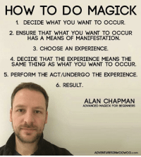 Ensure, How To, and Mean: HOW TO DO MAGICK  1. DECIDE WHAT YOU WANT TO OCCUR.  2. ENSURE THAT WHAT YOU WANT TO OCCUR  HAS A MEANS OF MANIFESTATION.  3. CHOOSE AN EXPERIENCE.  4. DECIDE THAT THE EXPERIENCE MEANS THE  SAME THING AS WHAT YOU WANT TO OCCUR.  5. PERFORM THE ACT/UNDERGO THE EXPERIENCE.  6. RESULT.  ALAN CHAPMAN  ADVANCED MAGICK FOR BEGINNERS  ADVENTURESINWOOWOo.com