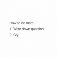 Do Math: How to do math:  1. Write down question.  2. Cry.
