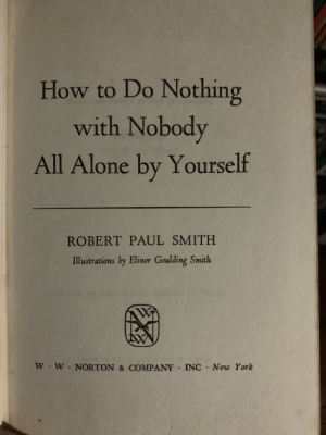 Me irl: How to Do Nothing  with Nobody  All Alone by Yourself  ROBERT PAUL SMITH  Illustrations by Elinor Goulding Smith  W W NORTON & COMPANY INC New York Me irl