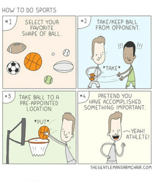 Sports, Yeah, and How To: HOW TO DO SPORTS  2  #1  TAKE/KEEP BALL  SELECT YOUR  FAVORITE  SHAPE OF BALL  FROM OPPONENT  !!!  TAKE  4  HAVE ACCOMPLISHED  SOMETHING IMPORTANT  PRETEND YOU  TAKE BALL TO A  PRE-APPOINTED  LOCATION  3  *PUT*  YEAH!  ATHLETE!  THE GENTLEMANSARMCHAIR.COM