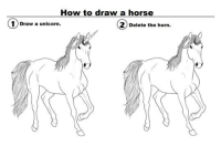 <p>Proper Way To Draw A Horse.</p>: How to draw a horse  1) Draw a unicorn.  Delete the horn. <p>Proper Way To Draw A Horse.</p>