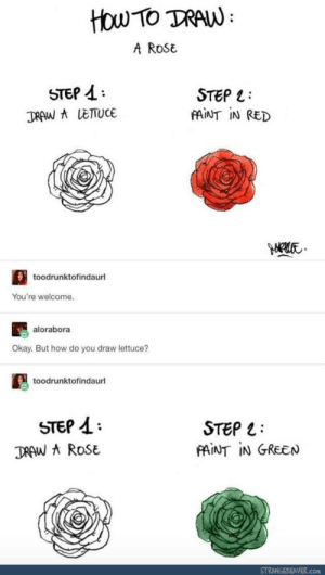 How to draw Mona Lisa: 1. Draw Mona 2. Paint in Lisa: HOw TO DRAW  A RoSE  STEP A  DRAW LETUCE  STEP L  MİNT İN RED  toodrunktofindaurl  You're welcome.  alorabora  Okay. But how do you draw lettuce?  toodrunktofindaurl  STEP 1  DRAW ROSE  STEP 1:  PAINT IN GREEN  STRANGEBEAVER.com How to draw Mona Lisa: 1. Draw Mona 2. Paint in Lisa