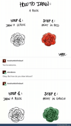 How To, Okay, and Paint: HOw TO DRAW  A RoSE  STEP A  STEP L  fAINT IN RED  toodrunktofindaurl  You're welcome  alorabora  Okay. But how do you draw lettuce?  toodrunktofindaurl  STeP 4  DRAW ROSE  STEP 1:  PAINT IN GREEN  STRANGEBEAVER.con Outstanding move xpost u/Aaliyan_K