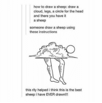 hey: how to draw a sheep: draw a  cloud, legs, a circle for the head  and there you have it  a sheep  someone draw a sheep using  these instructions  this rily helped i think this is the best  sheep i have EVER drawn!!! hey