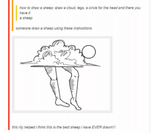 How to draw a sheep, according to tumblromg-humor.tumblr.com: how to draw a sheep: draw a cloud, legs, a circle for the head and there you  have it  a sheep  someone draw a sheep using these instructions  this rily helped i think this is the best sheep i have EVER drawn!!! How to draw a sheep, according to tumblromg-humor.tumblr.com