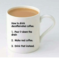 Coffee cup Tuesday!: How to drink  decaffeinated coffee:  1. Pour it down the  drain  2. Make real coffee.  3. Drink that instead. Coffee cup Tuesday!