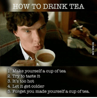 6. Drink cold tea. Follow @9gag british sherlock teatime 9gag sherlock: HOW TO DRINK TEA  1. Make yourself a cup of tea  2. Try to taste it  3. It's too hot  4. Let it get colder  5. Forget you made yourself a cup of tea. 6. Drink cold tea. Follow @9gag british sherlock teatime 9gag sherlock