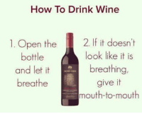Wine: How To Drink Wine  1. Open the  2. If it doesn't  look like it is  bottle  breathing,  and let it  breathe  give it  mouth-to-mouth