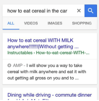 Why am i like this -sam: how to eat cereal in the car  X a  ALL  VIDEOS  IMAGES  SHOPPING  How to eat cereal WITH MILK  anywhere!!!!!!! Without getting  Instructables How-to-eat-cereal-WITH-..  AMP I will show you a way to take  cereal with milk anywhere and eat it with  out getting all gross on you and to  Dining while driving commute dinner Why am i like this -sam