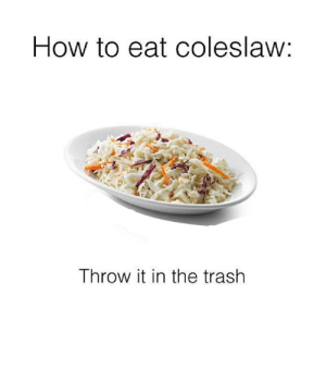 Who actually likes it though?: How to eat coleslaw:  Throw it in the trash Who actually likes it though?
