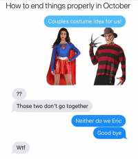 Funny, Wtf, and Good: How to end things properly in October  Couples costume idea for us!  Those two don't go together  Neither do we Eric  Good bye  Wtf Spooky