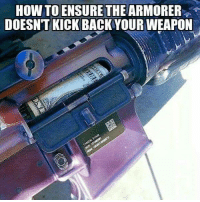 kick back: HOW TO ENSURE THE ARMORER  DOESN'T KICK BACK YOURWEAPON