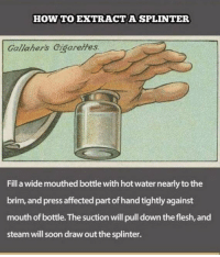 Memes, Steam, and Affect: HOW TO EXTRACT A SPLINTER  Gallaher's cigarettes.  Fillawide mouthed bottle with hot water nearly to the  brim, and press affected part of hand tightly against  mouth of bottle. The suction will pull down the flesh, and  steam will soon draw out the splinter. https://t.co/50PiZx0C8X