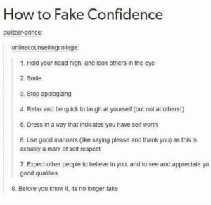 https://t.co/ke50eq8Rz6: How to Fake Confidence  pulitzer-prince:  onlinecounsellingcollege:  1. Hold your head high, and look others in the eye  2. Smile  3. Stop apologizing  4. Relax and be quick to laugh at yourself (but not at others!)  5. Dress in a way that indicates you have self worth  6. Use good manners (like saying please and thank you) as this is  actually a mark of self respect  7. Expect other people to believe in you, and to see and appreciate yo  good qualities.  8. Before you know it, its no longer fake https://t.co/ke50eq8Rz6