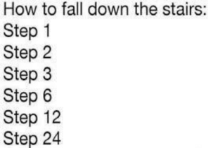 A simple meme but quite funny: How to fall down the stairs:  Step 1  Step 2  Step 3  Step 6  Step 12  Step 24 A simple meme but quite funny
