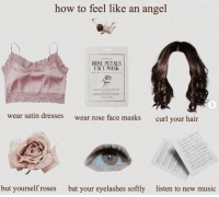 Music, Angel, and Dresses: how to feel like an angel  ROSE PETALS  FACE MASK  wear satin dresses  wear rose face masks  curl your hair  but yourself roses  bat your eyelashes softly  listen to new music