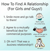 It happens: How To Find A Relationship  (For Girls and Guys!)  1. Smile more and go talk  to them!  that's right,  it's smile time.  2. Agree to a mutually  beneficial deal for  commercial purposes when do we get to  3. Oh no!!! That was a  business relationship!! O  not again! It happens