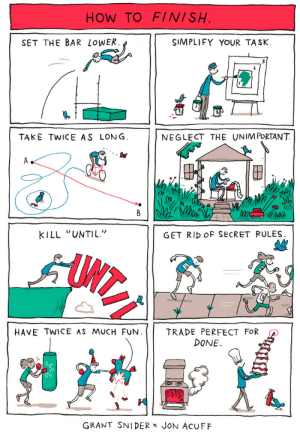 "eevylynn: woodelf68:   apricot-studies:  dedalvs:  incidentalcomics:  How to Finish I drew this poster for Jon Acuff and his FINISH book tour. Big thanks to Jon for this collaboration, his book has some great ideas about how to complete creative and life goals.   Love this, but reblogging it specifically for ""Get rid of secret rules."" That's one of the most amazing illustrations—and points—I've ever seen.   so important especially for perfectionists who procrastinate and never finish, or even start because they set such high standards for themselves.  'Trade perfect for done' resonates so strongly.    Also, ""simplify your task""! There were so many projects in college that I didn't get nearly as good a grade as I would have if I had simplified it because I always bit off more than I could chew with my grand ideas : HOW TO FINISH  SET THE BAR LoWER  SIMPLIFY YOUR TASK.  TAKE TWICE AS LONG  NEGLECT THE UNIM PORTANT  S&  (n  Wh  KILL ""UNTIL""  GET RID OF SECRET RULES  HAVE TWICE AS MUCH FUN. 
