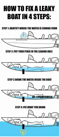 "Tumblr, Blog, and How To: HOW TO FIX A LEAKY  BOAT IN 4 STEPS:  STEP 1: IDENTIFY WHERE THE WATER IS COMING FROM  STEP 2: PUT YOUR PENIS IN THE LEAKING HOLE  STEP 3 DRINK THE WATER INSIDE THE BOAT  OP,@PAIDEFAMILIA  STEP 4: PEE WHAT YOU DRINK <p><a href=""http://memehumor.net/post/174201780044/fixing-a-boat"" class=""tumblr_blog"">memehumor</a>:</p>  <blockquote><p>Fixing a boat</p></blockquote>"