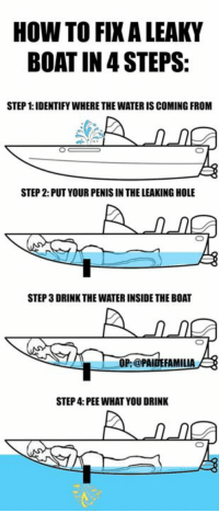 Too bad this was discovered too late to save the titanic. https://9gag.com/gag/aNAbm2r/sc/wtf?ref=fbsc: HOW TO FIXALEAKY  BOAT IN STEPS:  STEP 1:IDENTIFYWHERETHE WATERIS COMING FROM  STEP 2: PUT YOUR PENIS IN THE LEAKING HOLE  STEP 3DRINK THE WATERINSIDE THE BOAT  A OP:@PAIDE FAMILIA  STEP 4: PEE WHAT YOU DRINK Too bad this was discovered too late to save the titanic. https://9gag.com/gag/aNAbm2r/sc/wtf?ref=fbsc