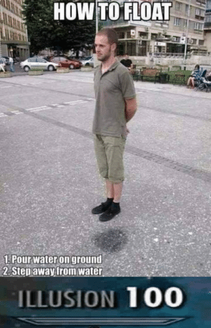 """How To, Water, and How: HOW TO FLOAT  1:Pourwateron ground,""""  2. Stepawayfrom water  ILLUSION 100 See I pulled a sneaky on ya"""