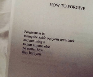 the knife: HOW TO FORGIVE  Forgiveness is  taking the knife out your own back  and not using it  to hurt anyone else  no matter how  they hurt you