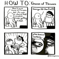Lol no one is safe gameofthrones got hbo asoiaf thronesmemes: HOW TO:  Game of Thrones  George RR Martin?!!  faneS  Man! Ilove  More oflohenes.!  Georae  Game of Thrones.  But it's such  a shaame thal  everyone  eeps oettin  killed  you know  nothiho...  QSanesparza Lol no one is safe gameofthrones got hbo asoiaf thronesmemes