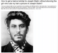 stalin: How to get a haircut similar to Joseph Stalin without showing the  girl who cuts my hair a picture of Joseph Stalin?  I have an undercut right now but would like to do something a bit different with my hair style wise. Isaw a picture of a  young Joseph Stalin last night and his hair is amazing. I want it so badly. I just would really like to avoid showing the  lady who cuts my hair a picture of Joseph Stalin because you know he... show more