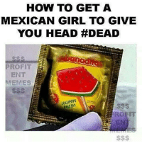 Finals, Girls, and Head: HOW TO GET A  MEXICAN GIRL TO GIVE  YOU HEAD #DEAD  PROFIT  ENT  MEMES  LOLLIPOPS  eo HIIIIII people Sorry I've been away Finals, my other account, procrastination of said finals... Been real busy - Inder