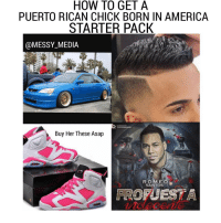 😂😂😂😂 facts philly newyork phillyrican newyorican: HOW TO GET A  PUERTO RICAN CHICK BORN IN AMERICA  STARTER PACK  MESSY-MEDIA  DESIGN  TAATAANDESCHN  Buy Her These Asap  R O  SANTOS  FROPUESTA 😂😂😂😂 facts philly newyork phillyrican newyorican