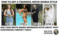 Memes, Thot, and How To: HOW TO GET A TRADWIFE, WHITE SHARIA STYLE  STEP 1.  STEP 2.  STEP 3  STEP 4.  ASK YOUR WHITE SHARIA REPRESENTATIVE ABOUT THOT  CONVERSION THERAPY TODAY.  SAM HYDE  APPROVED Sam Hyde 👊 approved