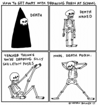 Memes, School, and Teacher: How TO GET AWAH WITH DRAWING PORN AT SCHOOL  DEATH  DEATH  NAKED  TEACHER THINKS  NOPE. DEATH PORN.  You'RE DRAWING SILLY  SKELETON POSES  NATHAN BALMER.