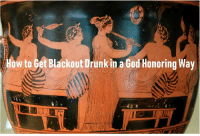 Drunk, God, and How To: How to Get Blackout Drunk in a God Honoring Way